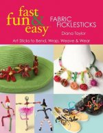 Fast, Fun & Easy Fabric Ficklesticks: Art Sticks to Bend, Wrap, Weave & Wear