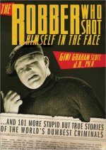 The Robber Who Shot Himself in the Face: And 201 More Stupid But True Stories of the World's Dumbest Criminals