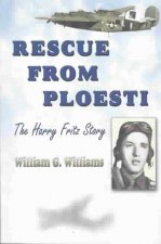Rescue from Ploesti: The Harry Fritz Story: A World War II Triumph