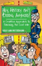 Hey, History Isn't Boring Anymore!: A Creative Approach to Teaching the Civil War