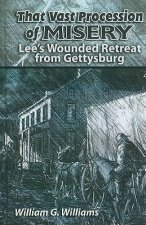 That Vast Procession of Misery: Lee's Wounded Retreat from Gettysburg