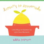 Lemons to Lemonade: Little Ways to Sweeten Up Life's Sour Moments