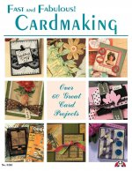Fast and Fabulous Cardmaking: Over 60 Great Card Projects