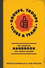 Groups, Troops, Clubs and Classrooms: The Essential Handbook for Working with Youth