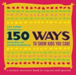 150 Ways to Show Kids You Care/Los Ninos Importan: 150 Maneras de Demostrarselo