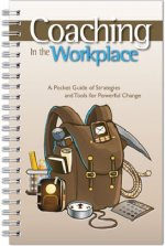 Coaching in the Workplace: A Pocket Guide of Strategies and Tools for Powerful Change