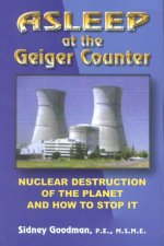 Asleep at the Geiger Counter: Nuclear Destruction of the Planet and How to Stop It: New Revised Edition Still Asleep After All This Time