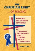 The Christian Right . . . or Wrong?: Exposing the Corrupt Teachings of Corporate Christianity and Its Leading Media Evangelists