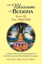 The Blossom of Buddha, Book Three: The Master, a Novel of the Life of Gautama Based on the Pali Canon and Other Buddhist Scriptures