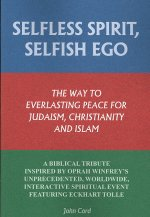Selfless Spirit, Selfish Ego: The Way to Everlasting Peace for Judaism, Christianity, and Islam: A Biblical Tribute Inspired by Oprah Winfrey's Unpr
