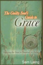 The Guilty Soul's Guide to Grace: Opening the Door to Freedom in Christ