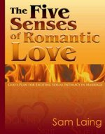 The Five Senses of Romantic Love: God's Plan for Exciting Sexual Intimacy in Marriage