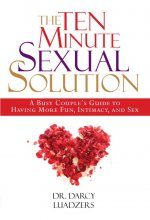 The Ten Minute Sexual Solution: A Busy Couple's Guide to Having More Fun, Intimacy, and Sex