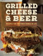Grilled Cheese & Beer: Over 60 Recipes of the Finer Things in Life