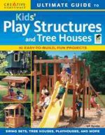 Ultimate Guide to Kids' Play Structures and Tree Houses: 10 Easy-To-Build, Fun Projects