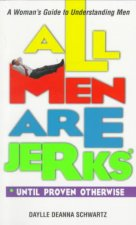 All Men Are Jerks - Until Proven Otherwise: A Woman's Guide to Understanding Men