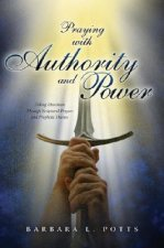 Praying with Authority and Power: Taking Dominion Through Scriptural Prayers and Prophetic Decrees
