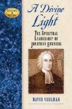 A Divine Light: The Spiritual Leadership of Jonathan Edwards