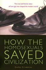 How the Homosexuals Saved Civilization: The True and Heroic Story of How Gay Men Shaped the Modern World