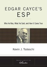 Edgar Cayce's ESP: Who He Was, What He Said, and How It Came True