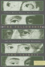 The Fellowship: Gilbert, Bacon, Harvey, Wren, Newton, and the Story of a Scentific Revolution