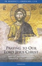 Praying to Our Lord Jesus Christ: Prayer and Meditation Through the Centuries