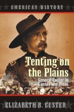 Tenting on the Plains: General Custer in Kansas and Texas