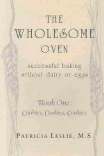 The Wholesome Oven: Successful Baking Without Dairy or Eggs--Book One: Cookies, Cookies, Cookies