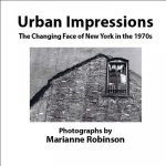 Urban Impressions the Changing Face of New York: Photographs by Marianne Robinson