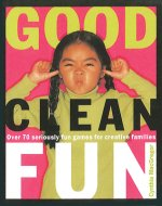 Good Clean Fun: Over 70 Seriously Fun Games for Creative Families
