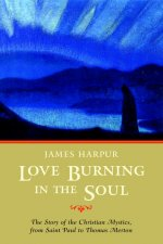 Love Burning in the Soul: The Story of the Christian Mystics, from Saint Paul to Thomas Merton