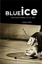 Blue Ice: And Other Stories from the Rink