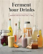 Ferment Your Drinks: A Fun and Flavorful Guide to Making Your Own Kombucha, Kefir, Kvass, Mead, Cider, and More