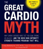 The Great Cardio Myth: Why Cardio Exercise Won't Get You Slim, Strong, or Healthy - And the New High-Intensity Strength Training Program That
