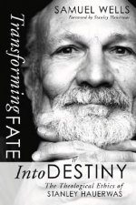 Transforming Fate Into Destiny: The Theological Ethics of Stanley Hauerwas