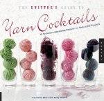 The Knitter's Guide to Yarn Cocktails: 30 Technique-Expanding Recipes for Tasty Little Projects