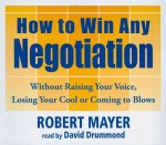 How to Win Any Negotiation: Without Raising Your Voice, Losing Your Cool or Coming to Blows