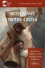 With Jesus to the Cross: A Lenten Guide on the Sunday Mass Readings: Year C