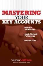 Mastering Your Key Accounts: Maximize Relationships; Create Strategic Partnerships; Increase Sales