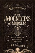 In the Mountains of Madness: The Life, Death, and Extraordinary Afterlife of H.P. Lovecraft