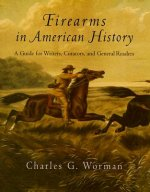 Firearms in American History: A Guide for Writers, Curators, and General Readers