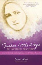 Twelve Little Ways to Transform Your Heart: Lessons in Holiness and Evangelization from St. Therese of Lisieux