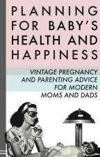 Planning for Baby's Health and Happiness: Vintage Pregnancy and Parenting Advice for Modern Moms and Dads