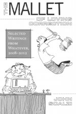 The Mallet of Loving Correction: Selected Writings from Whatever, 2008-2012