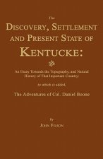 The Discovery, Settlement and Present State of Kentucke: And an Essay Towards the Topography, and Natural History of That Important Country