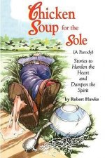 Chicken Soup for the Sole (a Parody): Stories to Harden the Heart and Dampen the Spirit
