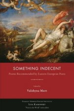 Something Indecent: Poems Recommended by Eastern European Poets
