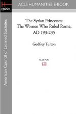 The Syrian Princesses: The Women Who Ruled Rome, AD 193-235
