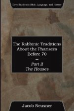 The Rabbinic Traditions about the Pharisees Before 70, Part II: The Houses