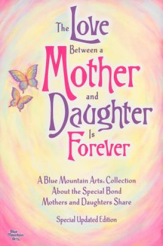 The Love Between a Mother and Daughter Is Forever: A Blue Mountain Arts Collection about the Special Bond Mothers and Daughters Share